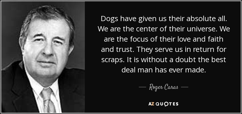 Dogs have given us their absolute all. We are the center of their universe. We are the focus of their love and faith and trust. They serve us in return for scraps. It is without a doubt the best deal man has ever made. - Roger Caras