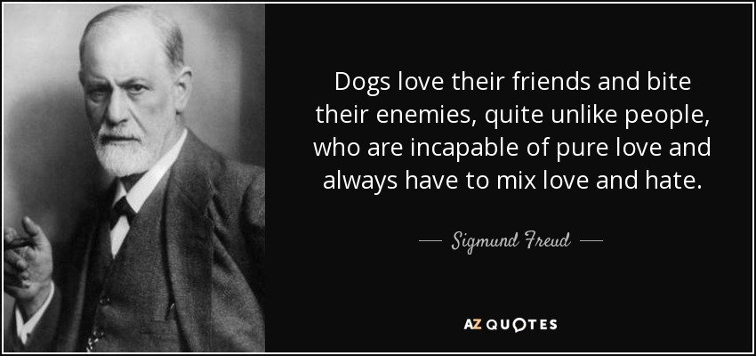 Dogs love their friends and bite their enemies, quite unlike people, who are incapable of pure love and always have to mix love and hate. - Sigmund Freud