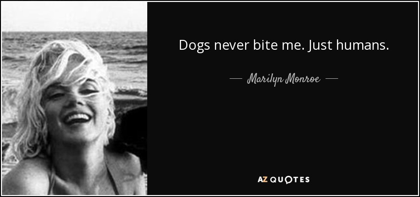 Dogs never bite me - just humans. - Marilyn Monroe