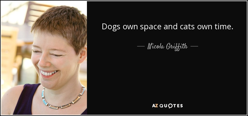 Dogs own space and cats own time. - Nicola Griffith