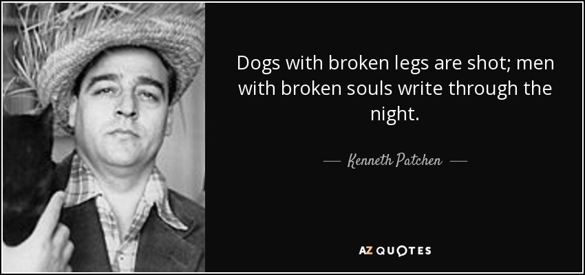 Dogs with broken legs are shot; men with broken souls write through the night. - Kenneth Patchen