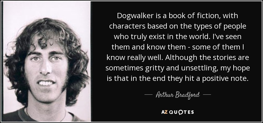 Dogwalker is a book of fiction, with characters based on the types of people who truly exist in the world. I've seen them and know them - some of them I know really well. Although the stories are sometimes gritty and unsettling, my hope is that in the end they hit a positive note. - Arthur Bradford