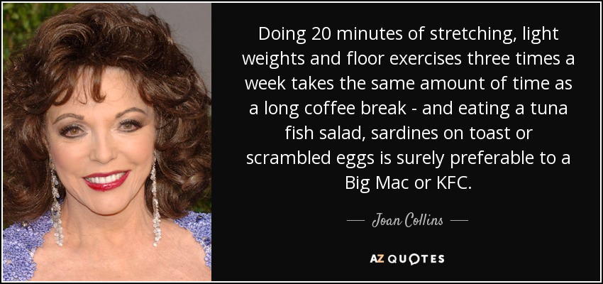 Doing 20 minutes of stretching, light weights and floor exercises three times a week takes the same amount of time as a long coffee break - and eating a tuna fish salad, sardines on toast or scrambled eggs is surely preferable to a Big Mac or KFC. - Joan Collins