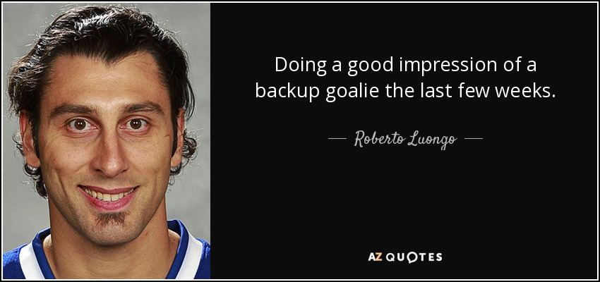 Doing a good impression of a backup goalie the last few weeks. - Roberto Luongo