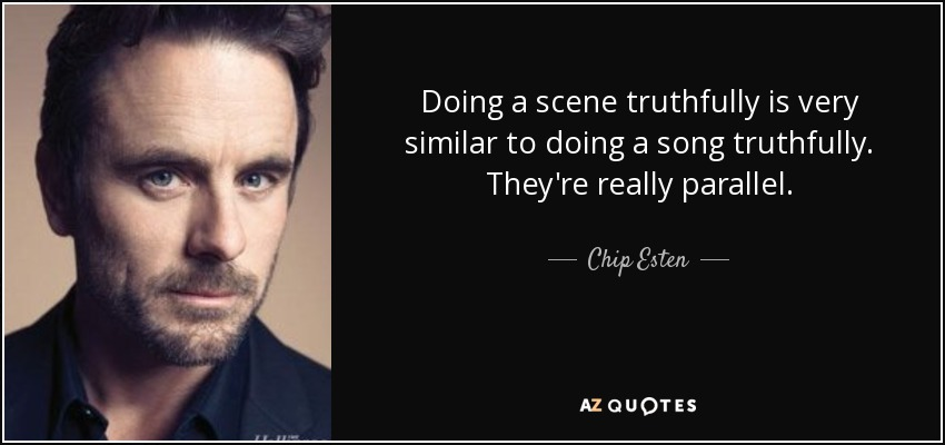 Doing a scene truthfully is very similar to doing a song truthfully. They're really parallel. - Chip Esten