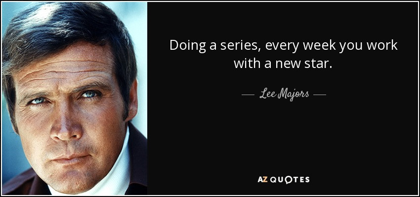 Doing a series, every week you work with a new star. - Lee Majors