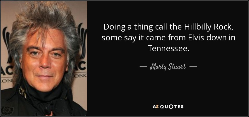 Doing a thing call the Hillbilly Rock, some say it came from Elvis down in Tennessee. - Marty Stuart