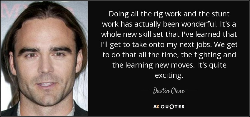 Doing all the rig work and the stunt work has actually been wonderful. It's a whole new skill set that I've learned that I'll get to take onto my next jobs. We get to do that all the time, the fighting and the learning new moves. It's quite exciting. - Dustin Clare