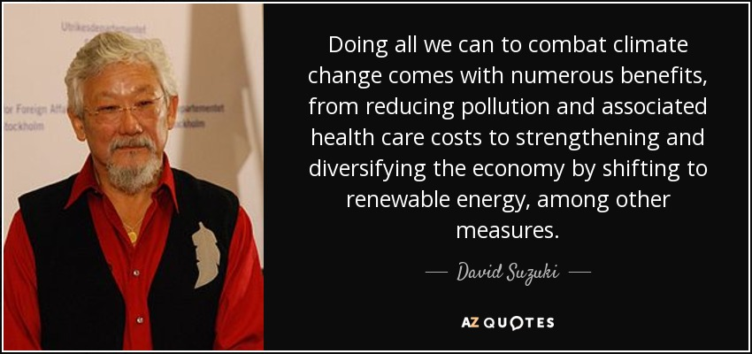Doing all we can to combat climate change comes with numerous benefits, from reducing pollution and associated health care costs to strengthening and diversifying the economy by shifting to renewable energy, among other measures. - David Suzuki