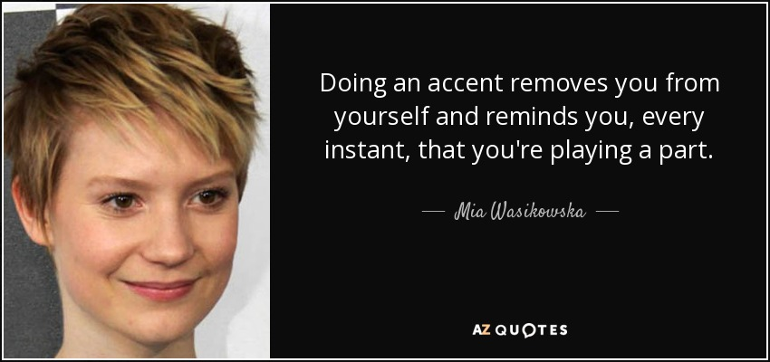Doing an accent removes you from yourself and reminds you, every instant, that you're playing a part. - Mia Wasikowska