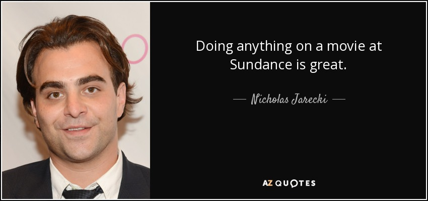 Doing anything on a movie at Sundance is great. - Nicholas Jarecki