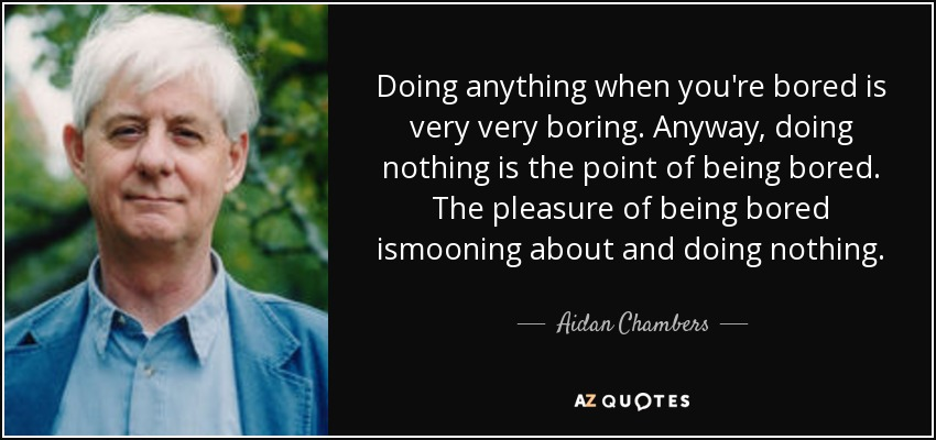 Doing anything when you're bored is very very boring. Anyway, doing nothing is the point of being bored. The pleasure of being bored ismooning about and doing nothing. - Aidan Chambers
