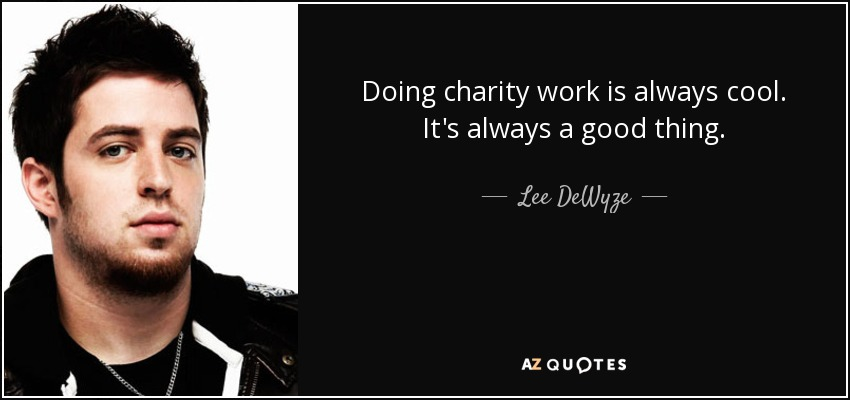 Doing charity work is always cool. It's always a good thing. - Lee DeWyze