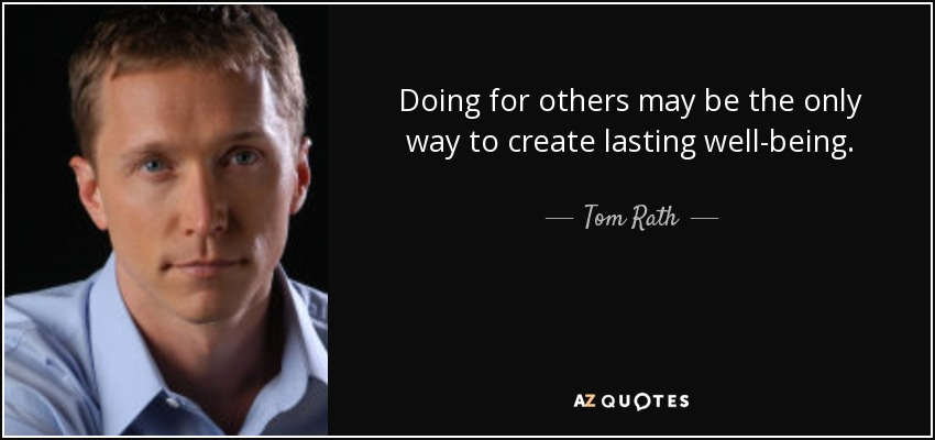 Doing for others may be the only way to create lasting well-being. - Tom Rath
