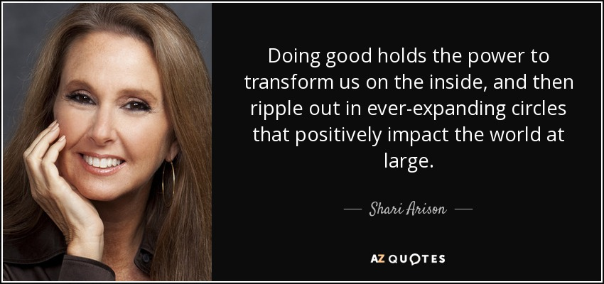 Doing good holds the power to transform us on the inside, and then ripple out in ever-expanding circles that positively impact the world at large. - Shari Arison