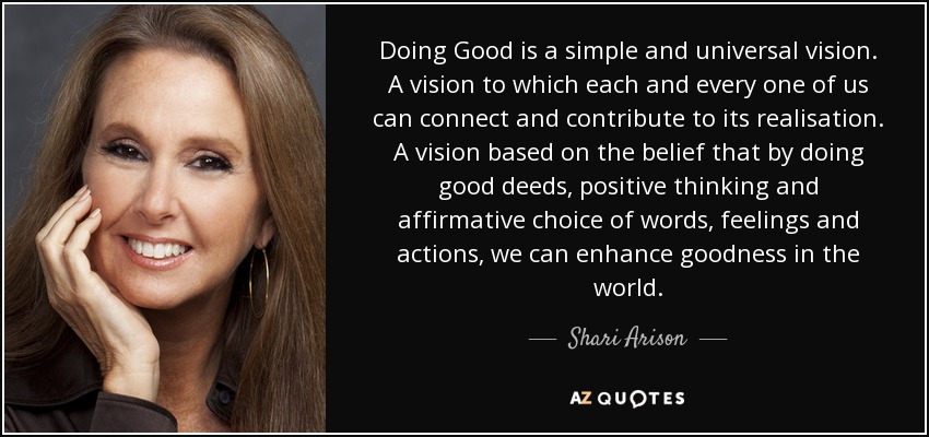 Doing Good is a simple and universal vision. A vision to which each and every one of us can connect and contribute to its realisation. A vision based on the belief that by doing good deeds, positive thinking and affirmative choice of words, feelings and actions, we can enhance goodness in the world. - Shari Arison