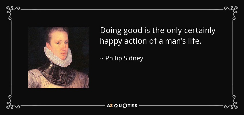 Doing good is the only certainly happy action of a man's life. - Philip Sidney