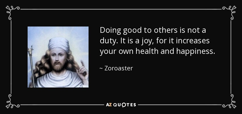 Doing good to others is not a duty. It is a joy, for it increases your own health and happiness. - Zoroaster