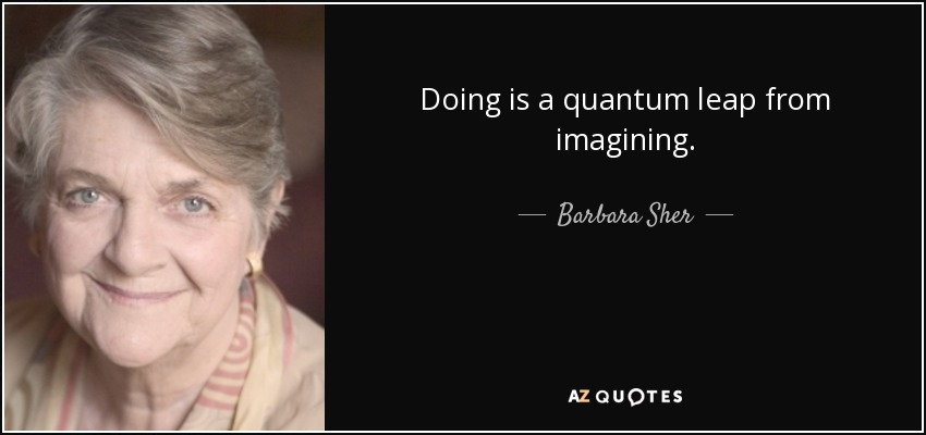 Doing is a quantum leap from imagining. - Barbara Sher