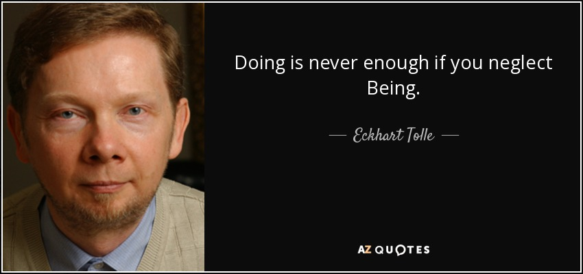 Doing is never enough if you neglect Being. - Eckhart Tolle