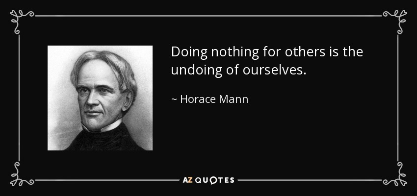 Doing nothing for others is the undoing of ourselves. - Horace Mann