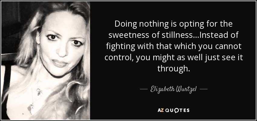 Doing nothing is opting for the sweetness of stillness...Instead of fighting with that which you cannot control, you might as well just see it through. - Elizabeth Wurtzel