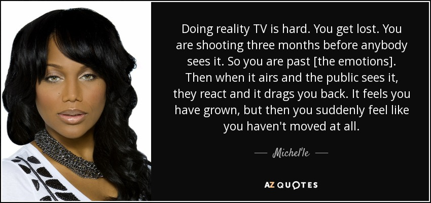 Doing reality TV is hard. You get lost. You are shooting three months before anybody sees it. So you are past [the emotions]. Then when it airs and the public sees it, they react and it drags you back. It feels you have grown, but then you suddenly feel like you haven't moved at all. - Michel'le