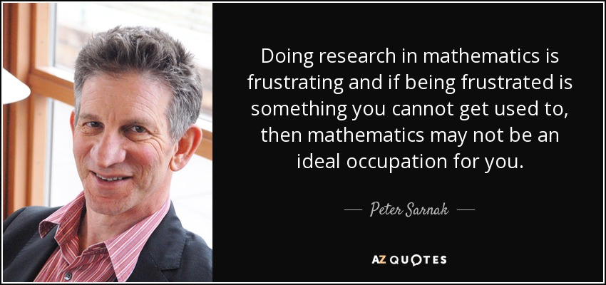 Doing research in mathematics is frustrating and if being frustrated is something you cannot get used to, then mathematics may not be an ideal occupation for you. - Peter Sarnak