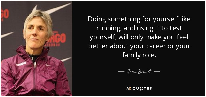 Doing something for yourself like running, and using it to test yourself, will only make you feel better about your career or your family role. - Joan Benoit
