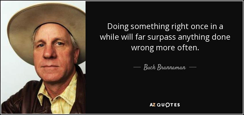 Doing something right once in a while will far surpass anything done wrong more often. - Buck Brannaman