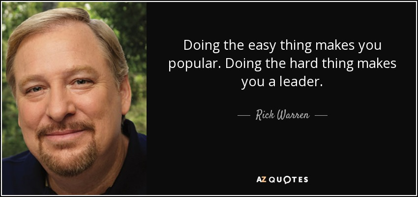 Doing the easy thing makes you popular. Doing the hard thing makes you a leader. - Rick Warren