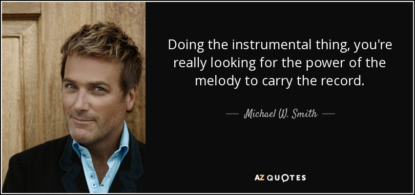 Doing the instrumental thing, you're really looking for the power of the melody to carry the record. - Michael W. Smith