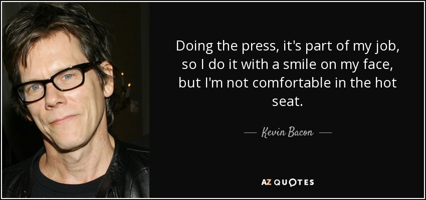 Doing the press, it's part of my job, so I do it with a smile on my face, but I'm not comfortable in the hot seat. - Kevin Bacon