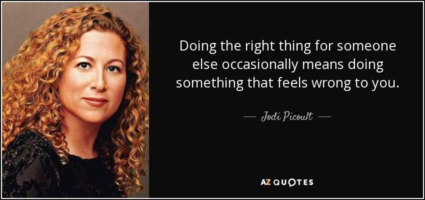Doing the right thing for someone else occasionally means doing something that feels wrong to you. - Jodi Picoult