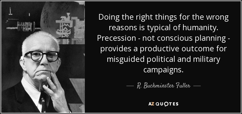 Doing the right things for the wrong reasons is typical of humanity. Precession - not conscious planning - provides a productive outcome for misguided political and military campaigns. - R. Buckminster Fuller