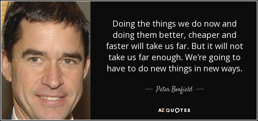 Doing the things we do now and doing them better, cheaper and faster will take us far. But it will not take us far enough. We're going to have to do new things in new ways. - Peter Bonfield