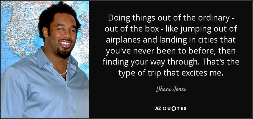 Doing things out of the ordinary - out of the box - like jumping out of airplanes and landing in cities that you've never been to before, then finding your way through. That's the type of trip that excites me. - Dhani Jones