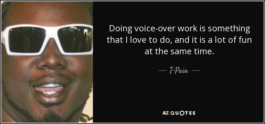 Doing voice-over work is something that I love to do, and it is a lot of fun at the same time. - T-Pain
