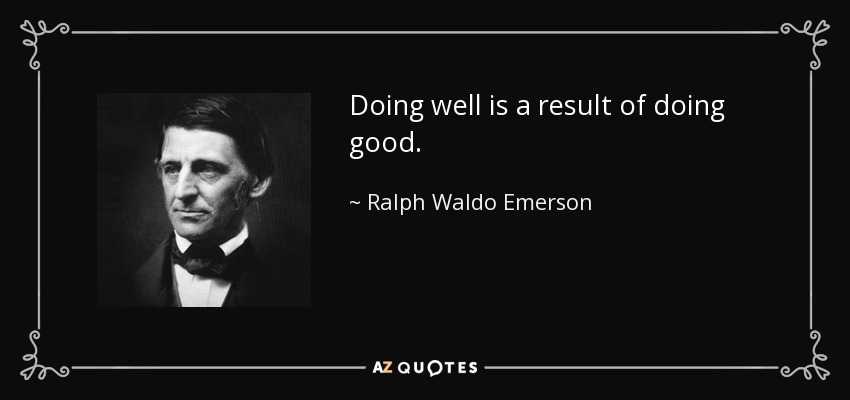 Doing well is a result of doing good. - Ralph Waldo Emerson