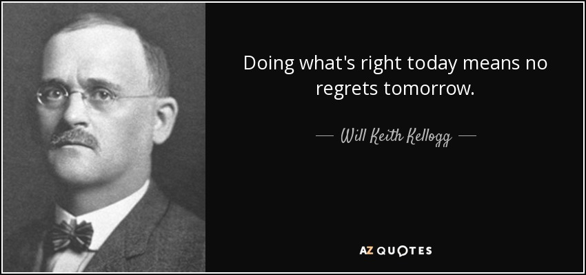 Doing what's right today means no regrets tomorrow. - Will Keith Kellogg