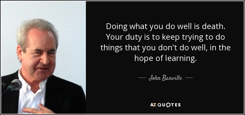 Doing what you do well is death. Your duty is to keep trying to do things that you don't do well, in the hope of learning. - John Banville