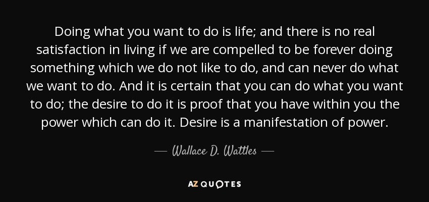 Wallace D Wattles Quote Doing What You Want To Do Is Life And