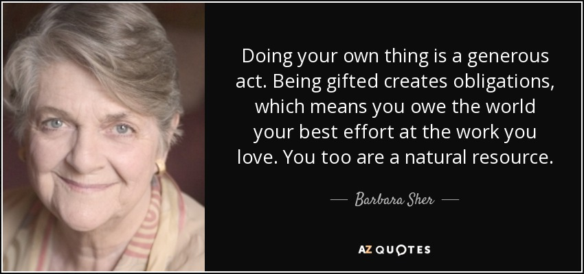 Doing your own thing is a generous act. Being gifted creates obligations, which means you owe the world your best effort at the work you love. You too are a natural resource. - Barbara Sher