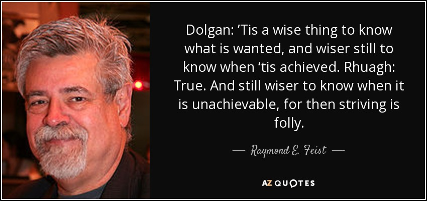 Dolgan: 'Tis a wise thing to know what is wanted, and wiser still to know when 'tis achieved. Rhuagh: True. And still wiser to know when it is unachievable, for then striving is folly. - Raymond E. Feist