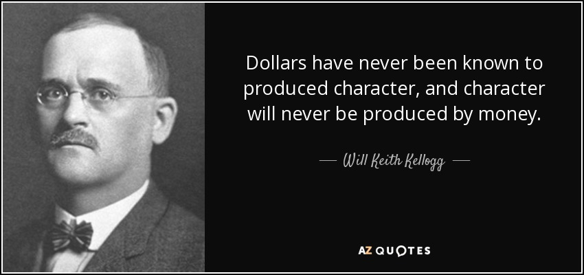 Dollars have never been known to produced character, and character will never be produced by money. - Will Keith Kellogg