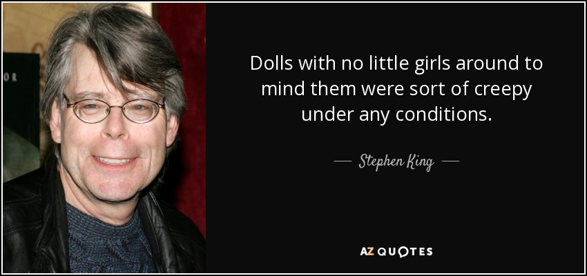 Dolls with no little girls around to mind them were sort of creepy under any conditions. - Stephen King