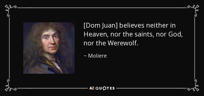 [Dom Juan] believes neither in Heaven, nor the saints, nor God, nor the Werewolf. - Moliere