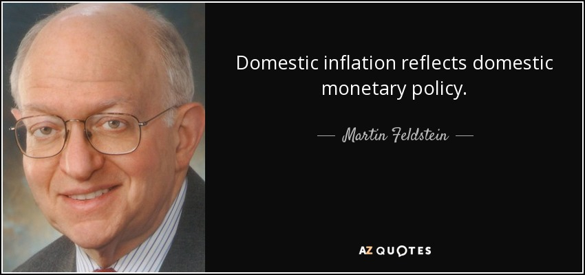 Domestic inflation reflects domestic monetary policy. - Martin Feldstein