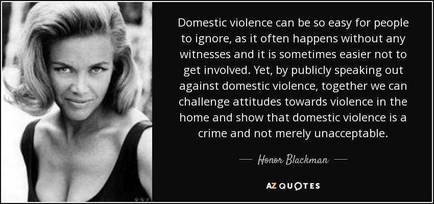 Domestic violence can be so easy for people to ignore, as it often happens without any witnesses and it is sometimes easier not to get involved. Yet, by publicly speaking out against domestic violence, together we can challenge attitudes towards violence in the home and show that domestic violence is a crime and not merely unacceptable. - Honor Blackman