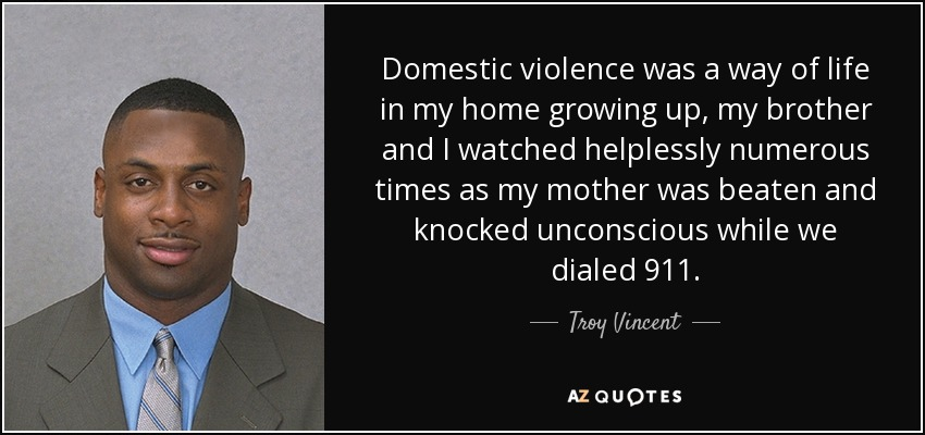 Domestic violence was a way of life in my home growing up, my brother and I watched helplessly numerous times as my mother was beaten and knocked unconscious while we dialed 911. - Troy Vincent